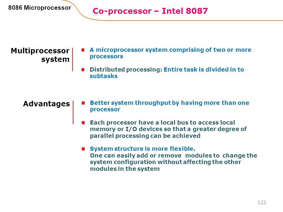 Co-processor – Intel 8087 122 8086 Microprocessor Multiprocessor system A microprocessor system comprising of two or more processors Distributed proce