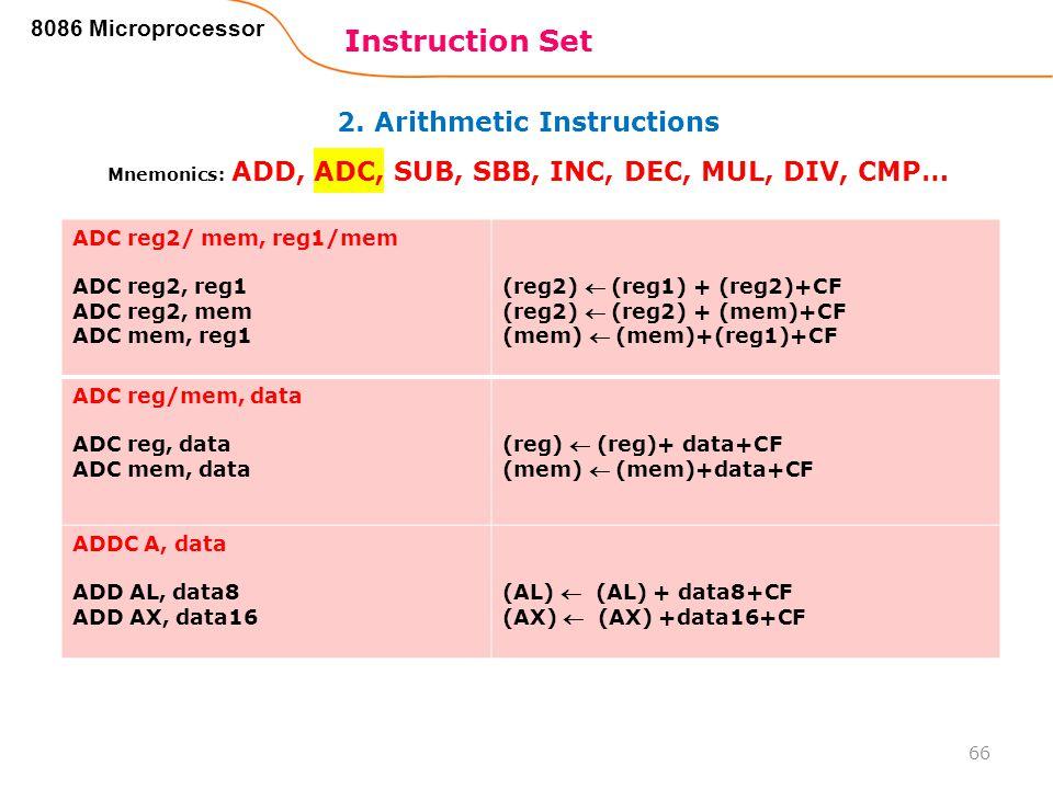 2. Arithmetic Instructions Instruction Set 66 8086 Microprocessor Mnemonics: ADD, ADC, SUB, SBB, INC, DEC, MUL, DIV, CMP… ADC reg2/ mem, reg1/mem ADC