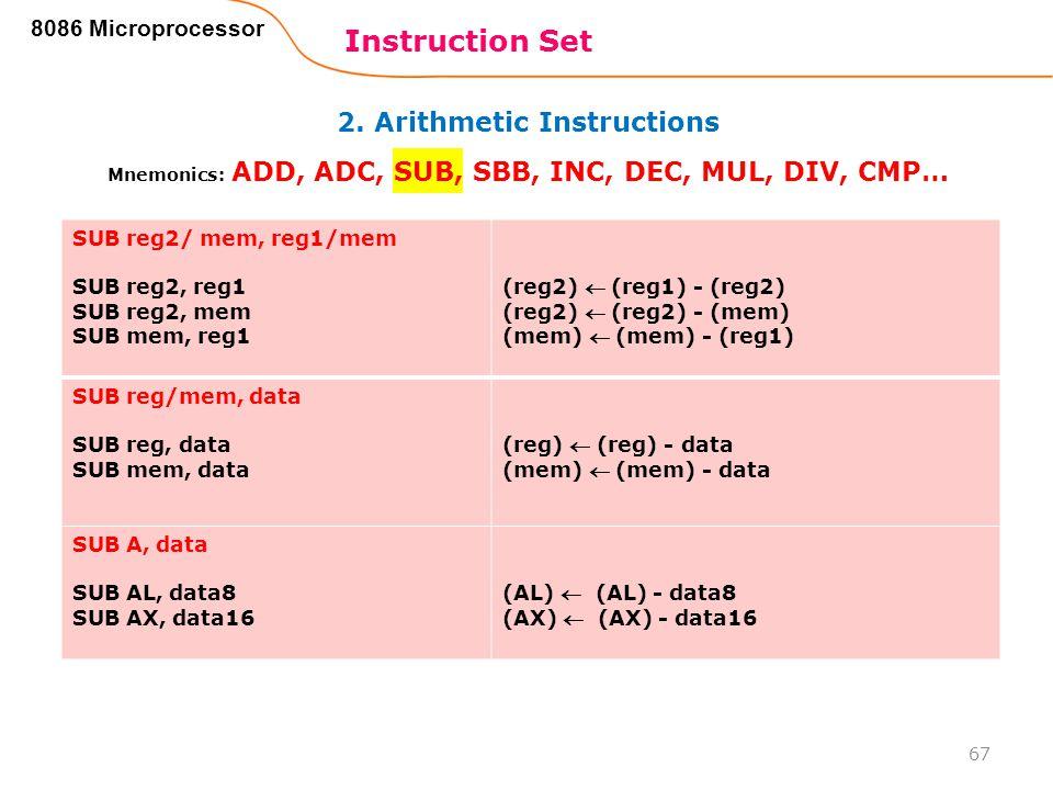 2. Arithmetic Instructions Instruction Set 67 8086 Microprocessor Mnemonics: ADD, ADC, SUB, SBB, INC, DEC, MUL, DIV, CMP… SUB reg2/ mem, reg1/mem SUB