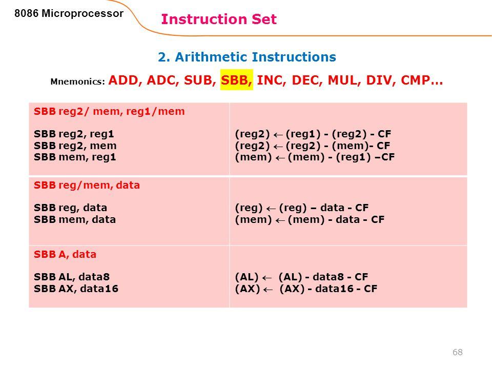 2. Arithmetic Instructions Instruction Set 68 8086 Microprocessor Mnemonics: ADD, ADC, SUB, SBB, INC, DEC, MUL, DIV, CMP… SBB reg2/ mem, reg1/mem SBB