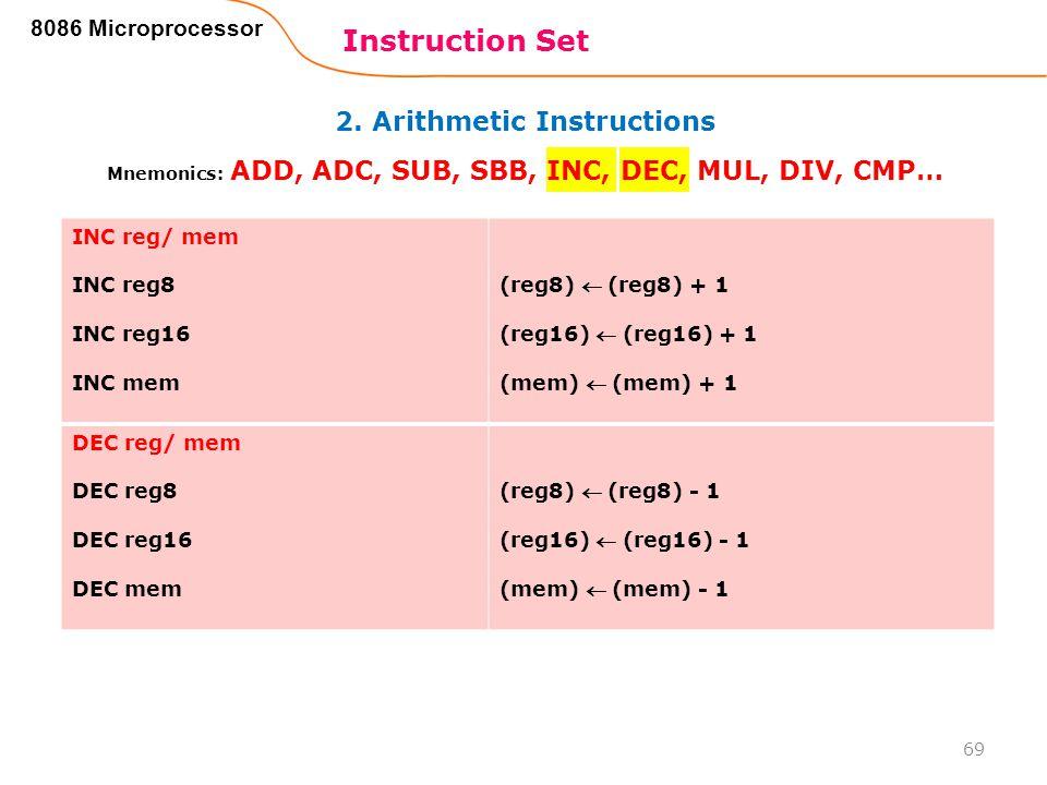 2. Arithmetic Instructions Instruction Set 69 8086 Microprocessor Mnemonics: ADD, ADC, SUB, SBB, INC, DEC, MUL, DIV, CMP… INC reg/ mem INC reg8 INC re