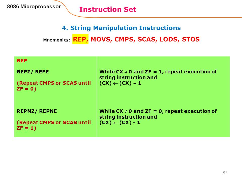 4. String Manipulation Instructions Instruction Set 85 8086 Microprocessor Mnemonics: REP, MOVS, CMPS, SCAS, LODS, STOS REP REPZ/ REPE (Repeat CMPS or