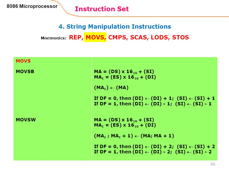 4. String Manipulation Instructions Instruction Set 86 8086 Microprocessor Mnemonics: REP, MOVS, CMPS, SCAS, LODS, STOS MOVS MOVSB MOVSW MA = (DS) x 1