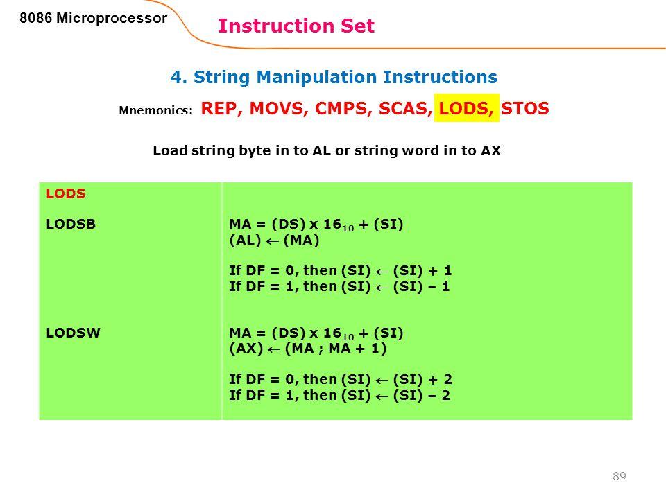 4. String Manipulation Instructions Instruction Set 89 8086 Microprocessor Mnemonics: REP, MOVS, CMPS, SCAS, LODS, STOS LODS LODSB LODSW MA = (DS) x 1