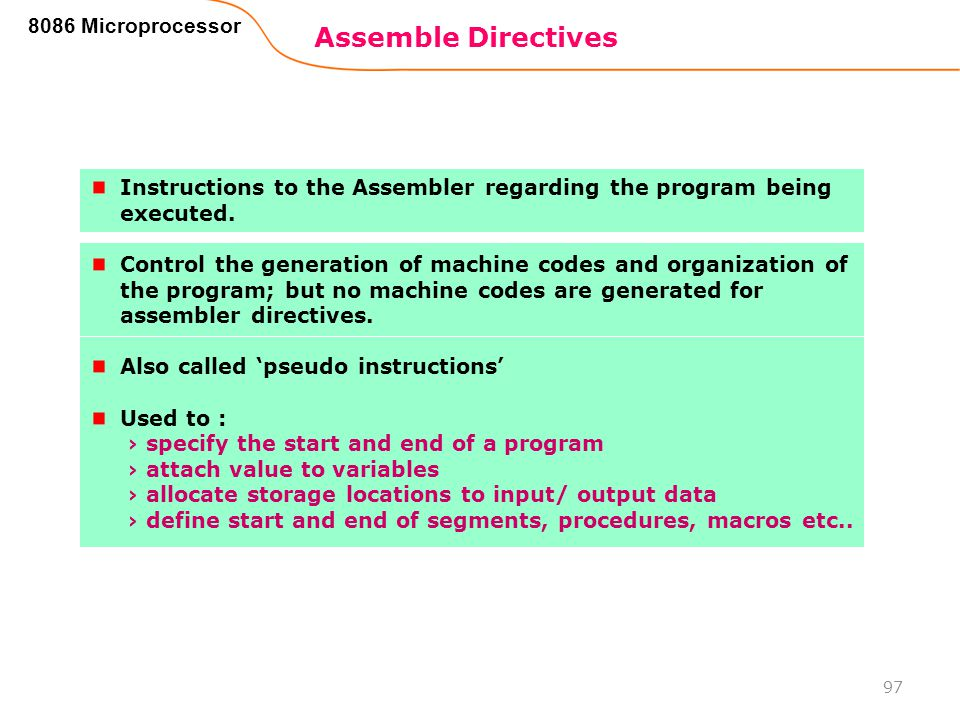 Assemble Directives 97 8086 Microprocessor Instructions to the Assembler regarding the program being executed. Control the generation of machine codes
