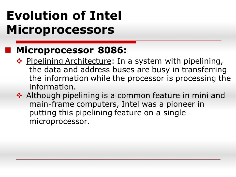 Microprocessor 8086:  Pipelining Architecture: In a system with pipelining, the data and address buses are busy in transferring the information while the processor is processing the information.