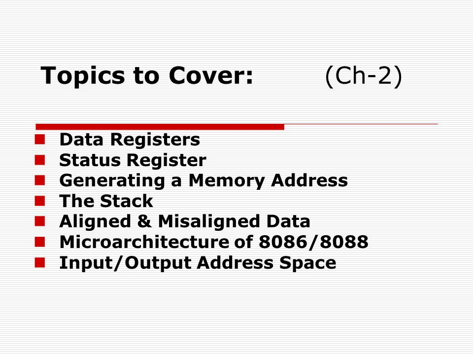 Topics to Cover:(Ch-2) Data Registers Status Register Generating a Memory Address The Stack Aligned & Misaligned Data Microarchitecture of 8086/8088 Input/Output Address Space