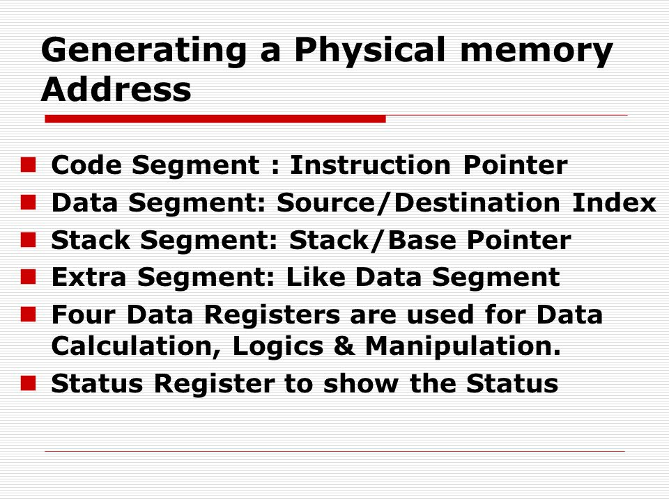 Generating a Physical memory Address Code Segment : Instruction Pointer Data Segment: Source/Destination Index Stack Segment: Stack/Base Pointer Extra Segment: Like Data Segment Four Data Registers are used for Data Calculation, Logics & Manipulation.