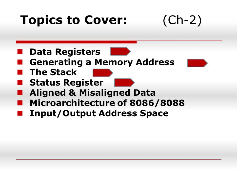 Topics to Cover:(Ch-2) Data Registers Generating a Memory Address The Stack Status Register Aligned & Misaligned Data Microarchitecture of 8086/8088 Input/Output Address Space