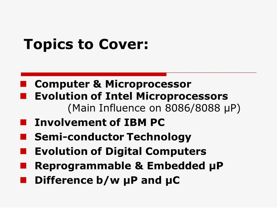 Topics to Cover: Computer & Microprocessor Evolution of Intel Microprocessors (Main Influence on 8086/8088 µP) Involvement of IBM PC Semi-conductor Technology Evolution of Digital Computers Reprogrammable & Embedded µP Difference b/w µP and µC