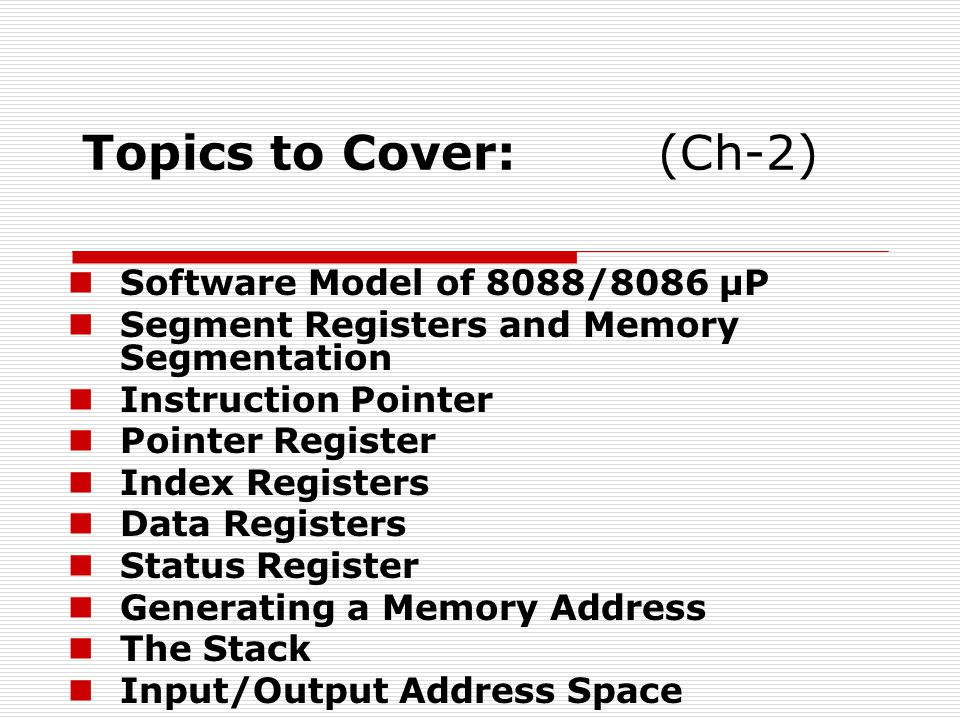 Topics to Cover:(Ch-2) Software Model of 8088/8086 µP Segment Registers and Memory Segmentation Instruction Pointer Pointer Register Index Registers Data Registers Status Register Generating a Memory Address The Stack Input/Output Address Space
