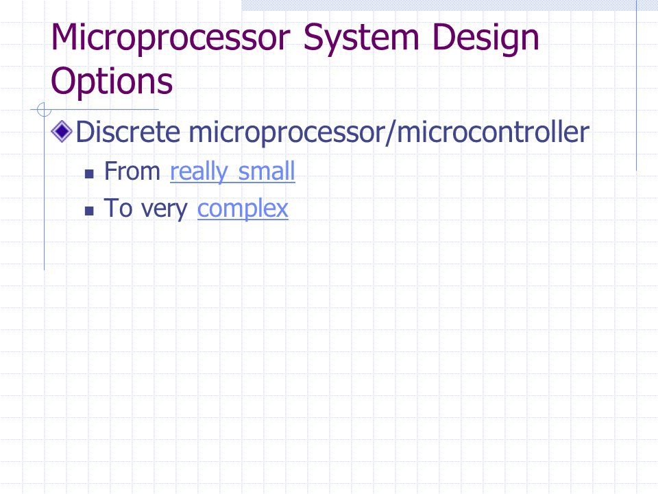 Microprocessor System Design Options Discrete microprocessor/microcontroller From really smallreally small To very complexcomplex