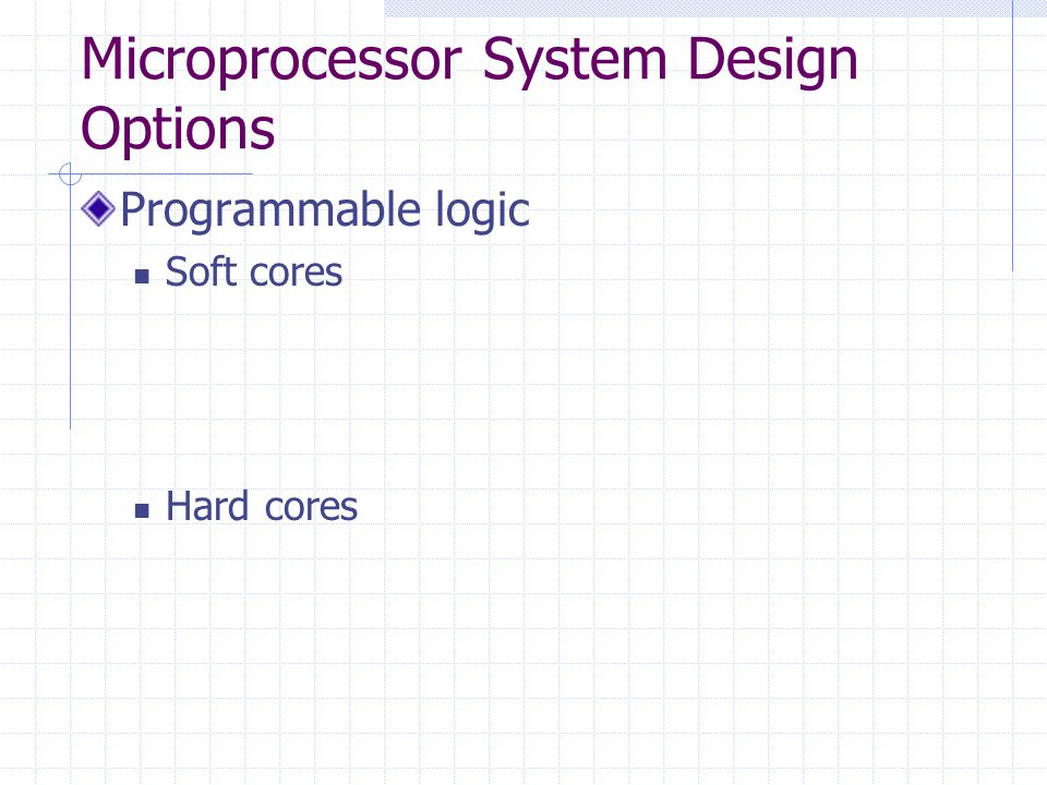 Microprocessor System Design Options Programmable logic Soft cores Hard cores