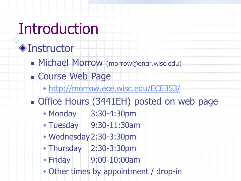Introduction Instructor Michael Morrow (morrow@engr.wisc.edu) Course Web Page  http://morrow.ece.wisc.edu/ECE353/ http://morrow.ece.wisc.edu/ECE353/ Office Hours (3441EH) posted on web page  Monday3:30-4:30pm  Tuesday9:30-11:30am  Wednesday2:30-3:30pm  Thursday2:30-3:30pm  Friday9:00-10:00am  Other times by appointment / drop-in