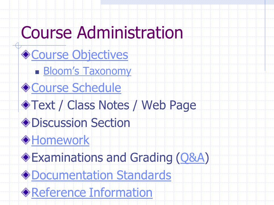 Course Administration Course Objectives Bloom's Taxonomy Course Schedule Text / Class Notes / Web Page Discussion Section Homework Examinations and Grading (Q&A)Q&A Documentation Standards Reference Information