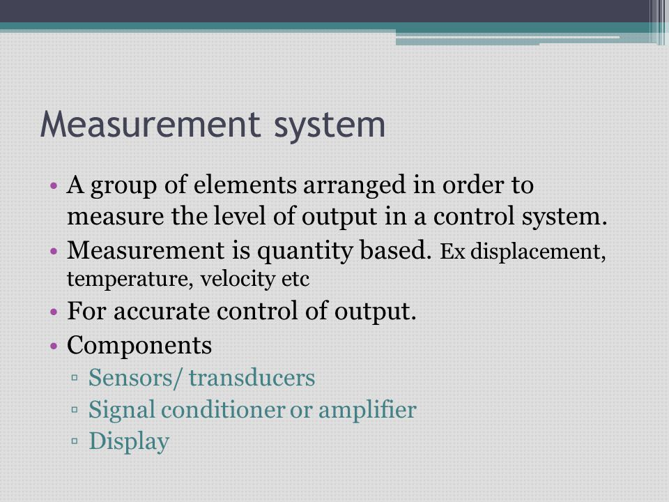 Measurement system A group of elements arranged in order to measure the level of output in a control system.