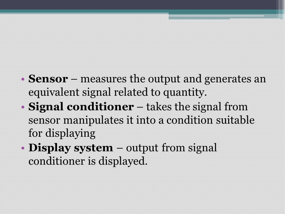 Sensor – measures the output and generates an equivalent signal related to quantity.
