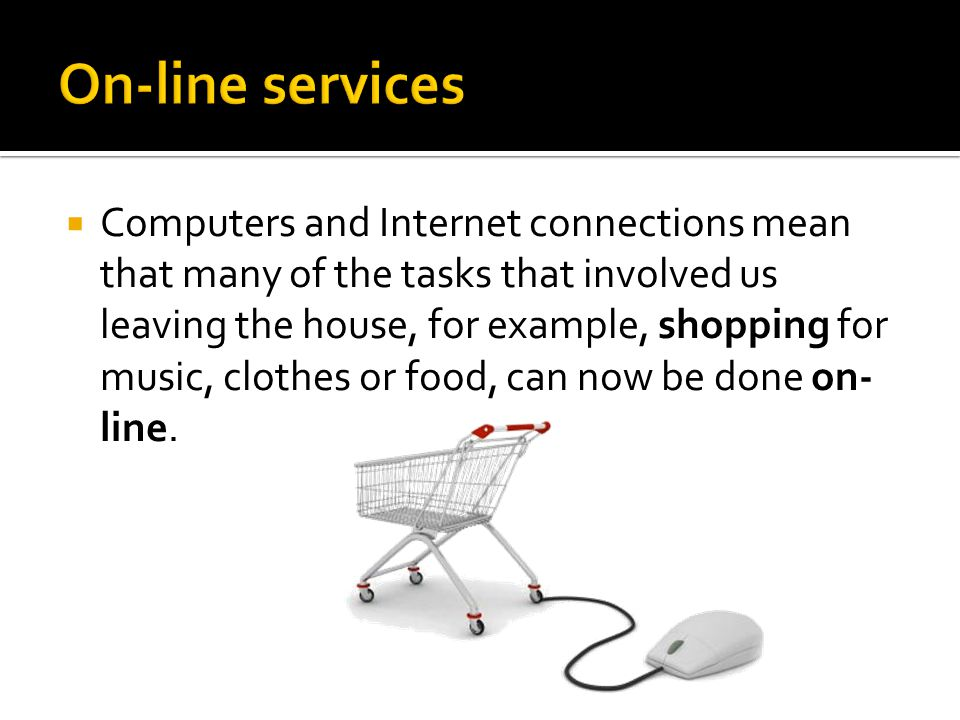  Computers and Internet connections mean that many of the tasks that involved us leaving the house, for example, shopping for music, clothes or food,