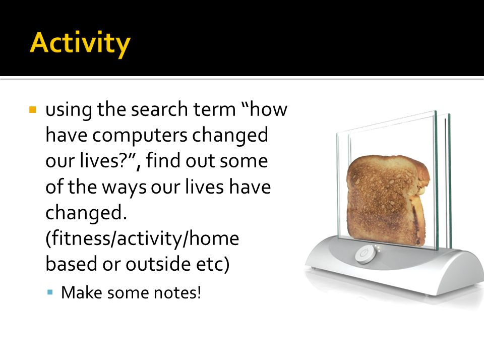 """ using the search term """"how have computers changed our lives?"""", find out some of the ways our lives have changed. (fitness/activity/home based or out"""