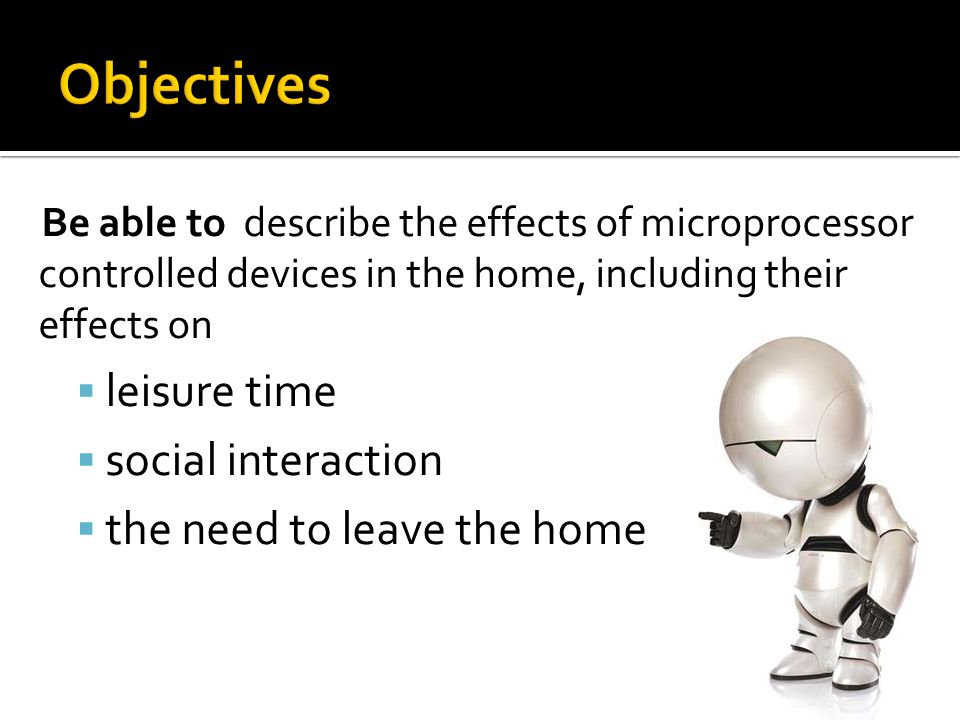 Be able to describe the effects of microprocessor controlled devices in the home, including their effects on  leisure time  social interaction  the