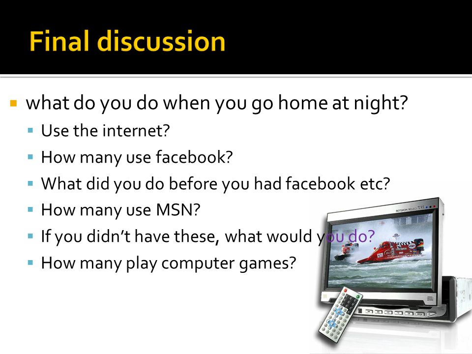  what do you do when you go home at night?  Use the internet?  How many use facebook?  What did you do before you had facebook etc?  How many use