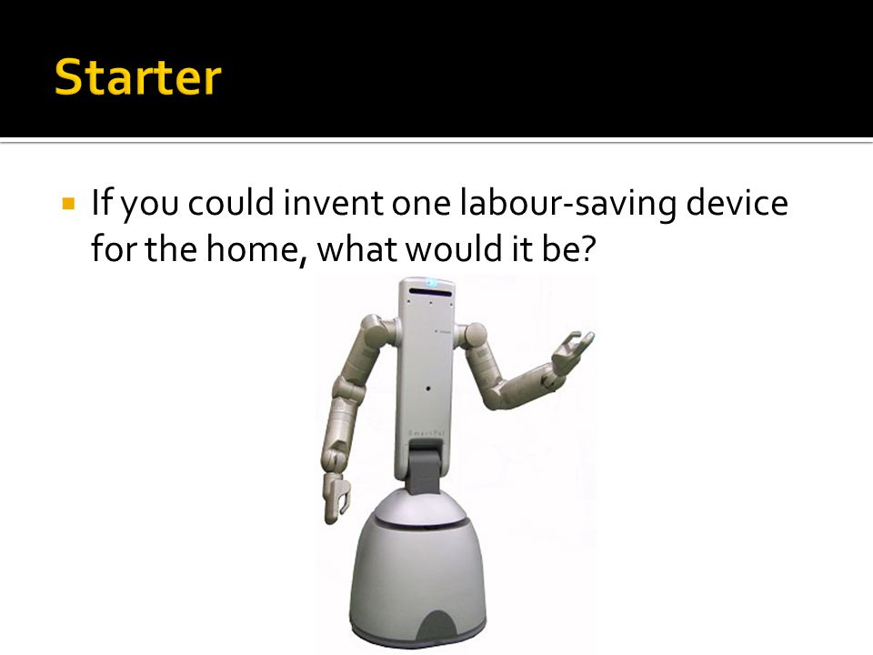  If you could invent one labour-saving device for the home, what would it be?