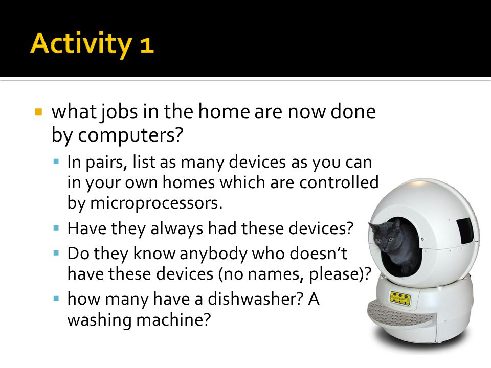  what jobs in the home are now done by computers?  In pairs, list as many devices as you can in your own homes which are controlled by microprocesso