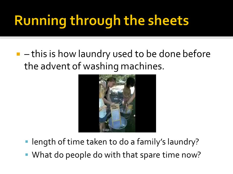  – this is how laundry used to be done before the advent of washing machines.  length of time taken to do a family's laundry?  What do people do wi