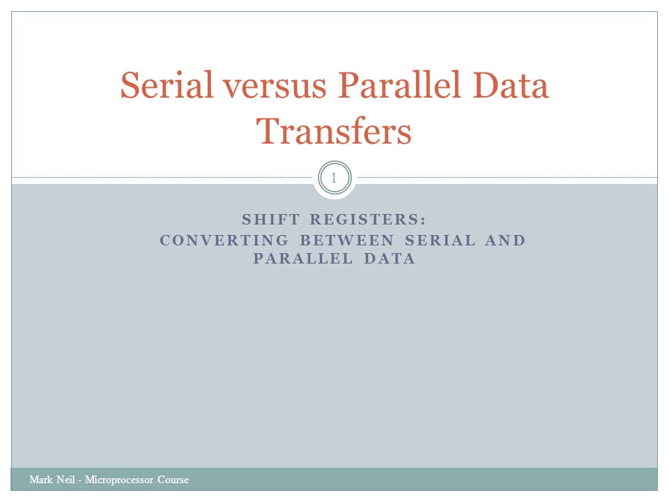 SHIFT REGISTERS: CONVERTING BETWEEN SERIAL AND PARALLEL DATA Mark Neil - Microprocessor Course 1 Serial versus Parallel Data Transfers