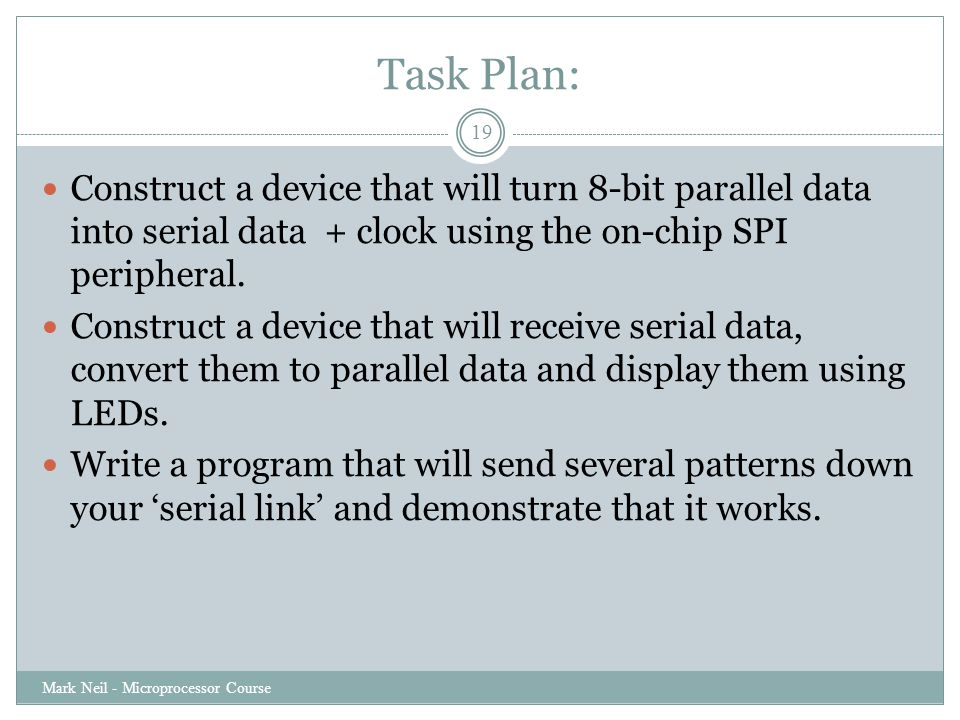 Task Plan: Mark Neil - Microprocessor Course 19 Construct a device that will turn 8-bit parallel data into serial data + clock using the on-chip SPI peripheral.