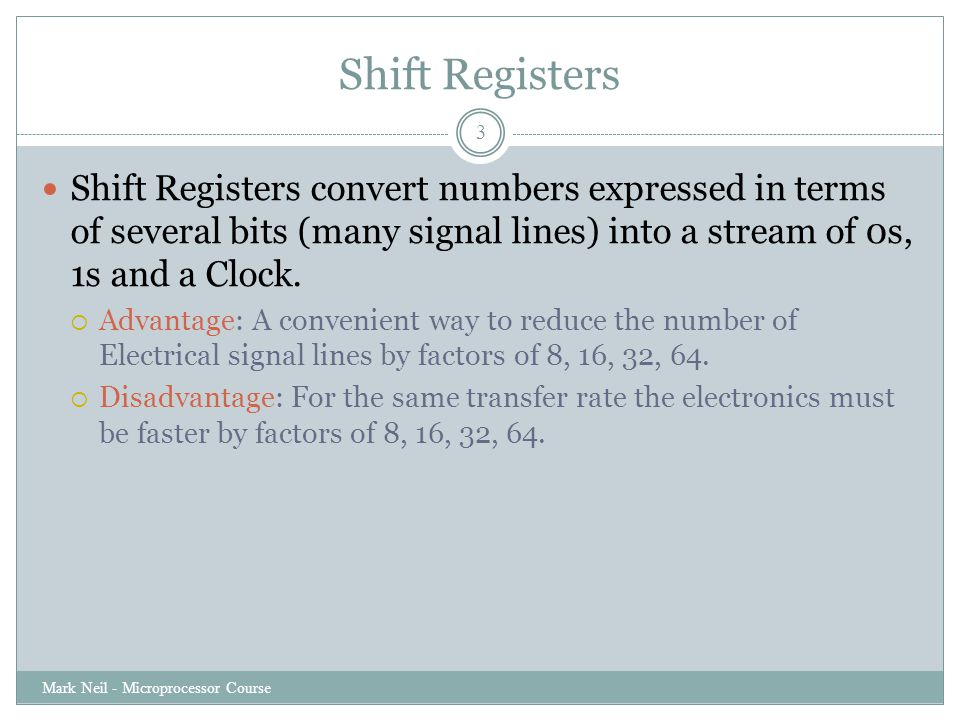 Shift Registers Mark Neil - Microprocessor Course 3 Shift Registers convert numbers expressed in terms of several bits (many signal lines) into a stream of 0s, 1s and a Clock.