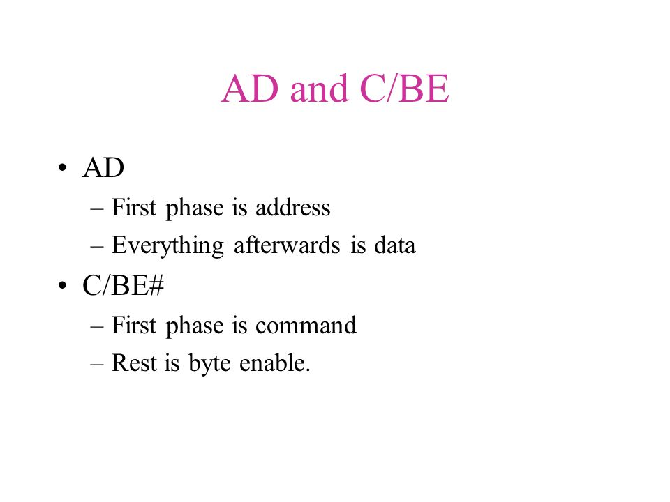 AD and C/BE AD –First phase is address –Everything afterwards is data C/BE# –First phase is command –Rest is byte enable.
