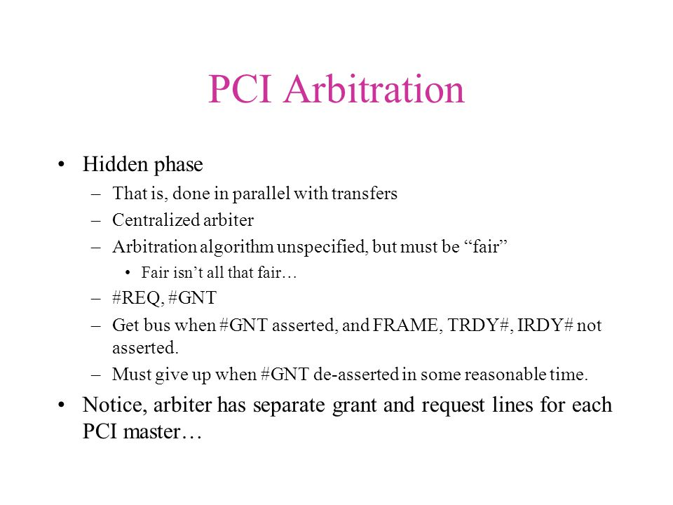 PCI Arbitration Hidden phase –That is, done in parallel with transfers –Centralized arbiter –Arbitration algorithm unspecified, but must be fair Fair isn't all that fair… –#REQ, #GNT –Get bus when #GNT asserted, and FRAME, TRDY#, IRDY# not asserted.