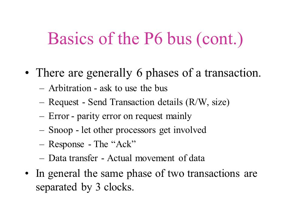 Basics of the P6 bus (cont.) There are generally 6 phases of a transaction.