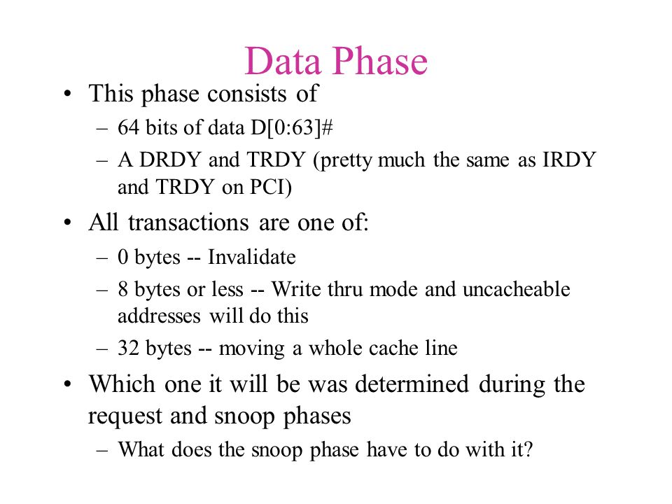 Data Phase This phase consists of –64 bits of data D[0:63]# –A DRDY and TRDY (pretty much the same as IRDY and TRDY on PCI) All transactions are one of: –0 bytes -- Invalidate –8 bytes or less -- Write thru mode and uncacheable addresses will do this –32 bytes -- moving a whole cache line Which one it will be was determined during the request and snoop phases –What does the snoop phase have to do with it?