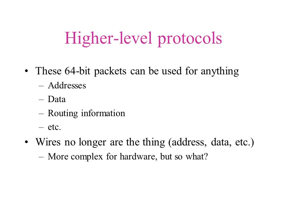 Higher-level protocols These 64-bit packets can be used for anything –Addresses –Data –Routing information –etc.