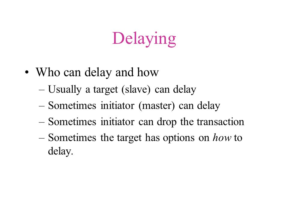 Delaying Who can delay and how –Usually a target (slave) can delay –Sometimes initiator (master) can delay –Sometimes initiator can drop the transaction –Sometimes the target has options on how to delay.