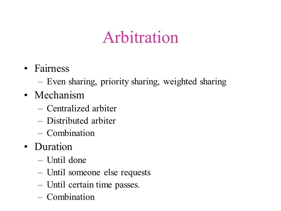 Arbitration Fairness –Even sharing, priority sharing, weighted sharing Mechanism –Centralized arbiter –Distributed arbiter –Combination Duration –Until done –Until someone else requests –Until certain time passes.