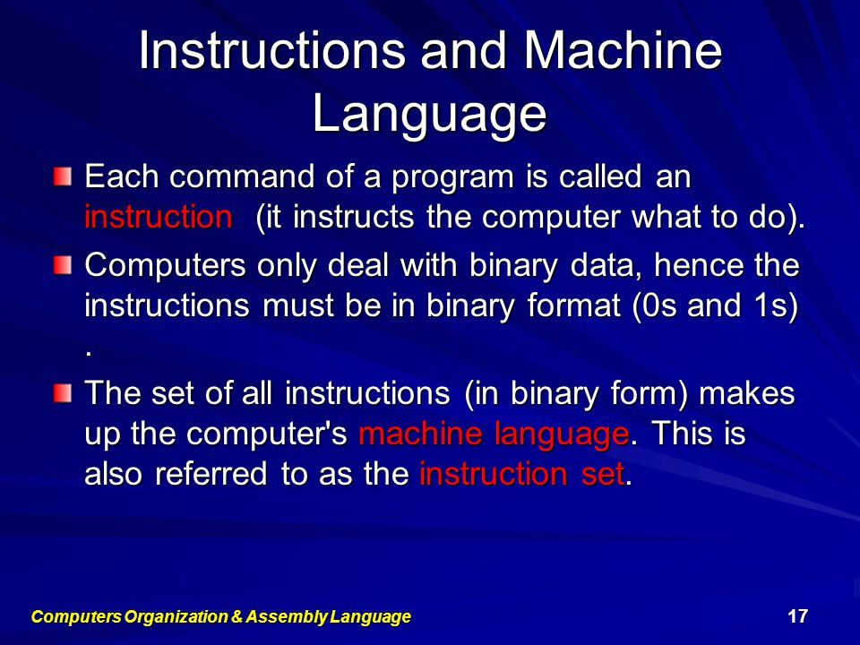 Instructions and Machine Language Each command of a program is called an instruction (it instructs the computer what to do). Computers only deal with