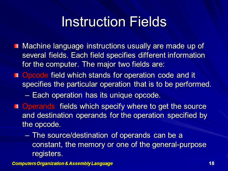 Instruction Fields Machine language instructions usually are made up of several fields. Each field specifies different information for the computer. T