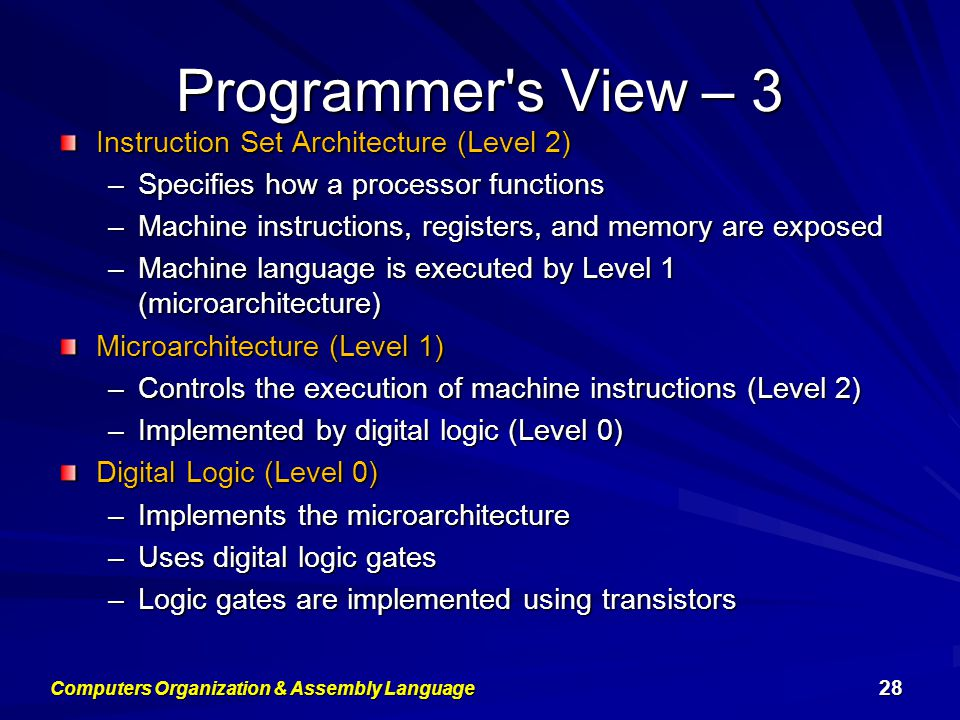Programmer s View – 3 Instruction Set Architecture (Level 2) –Specifies how a processor functions –Machine instructions, registers, and memory are exposed –Machine language is executed by Level 1 (microarchitecture) Microarchitecture (Level 1) –Controls the execution of machine instructions (Level 2) –Implemented by digital logic (Level 0) Digital Logic (Level 0) –Implements the microarchitecture –Uses digital logic gates –Logic gates are implemented using transistors Computers Organization & Assembly Language 28