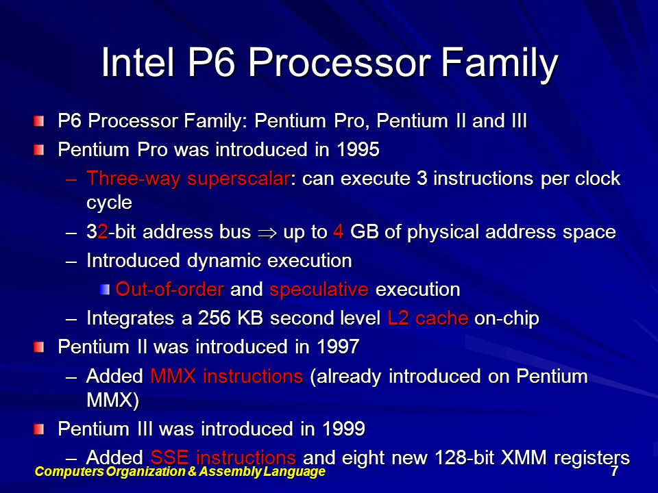 Intel P6 Processor Family P6 Processor Family: Pentium Pro, Pentium II and III Pentium Pro was introduced in 1995 –Three-way superscalar: can execute