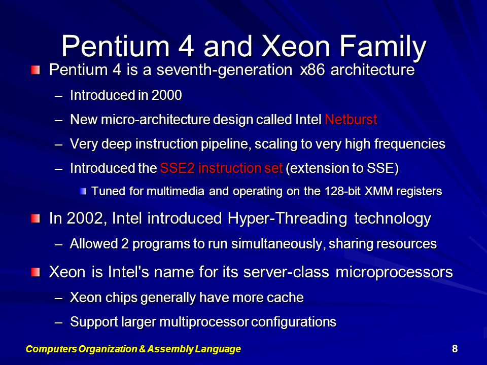 Pentium-M and EM64T Pentium M (Mobile) was introduced in 2003 –Designed for low-power laptop computers –Modified version of Pentium III, optimized for power efficiency –Large second-level cache (2 MB on later models) –Runs at lower clock than Pentium 4, but with better performance Extended Memory 64-bit Technology (EM64T) –Introduced in 2004 –64-bit superset of the IA-32 processor architecture –64-bit general-purpose registers and integer support –Number of general-purpose registers increased from 8 to 16 –64-bit pointers and flat virtual address space –Large physical address space: up to 2 40 = 1 Terabytes Computers Organization & Assembly Language 9
