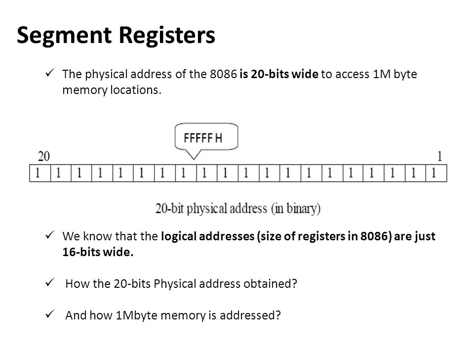 Segment Registers The physical address of the 8086 is 20-bits wide to access 1M byte memory locations. We know that the logical addresses (size of reg