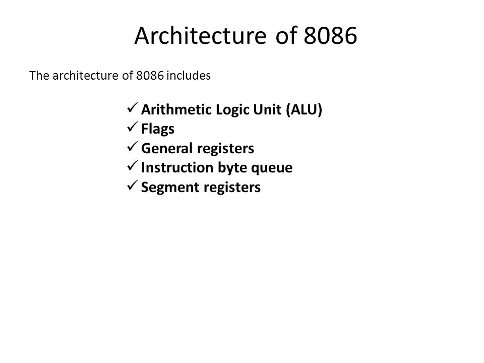 Architecture of 8086 The architecture of 8086 includes Arithmetic Logic Unit (ALU) Flags General registers Instruction byte queue Segment registers