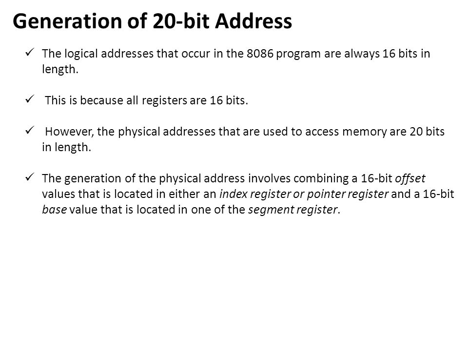 Generation of 20-bit Address The logical addresses that occur in the 8086 program are always 16 bits in length. This is because all registers are 16 b