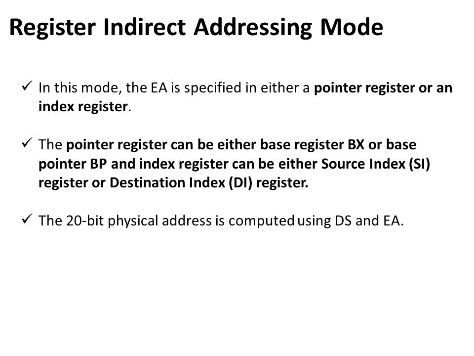 Register Indirect Addressing Mode In this mode, the EA is specified in either a pointer register or an index register. The pointer register can be eit