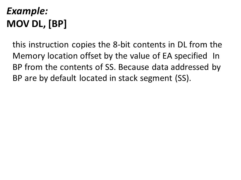 Example: MOV DL, [BP] this instruction copies the 8-bit contents in DL from the Memory location offset by the value of EA specified In BP from the con
