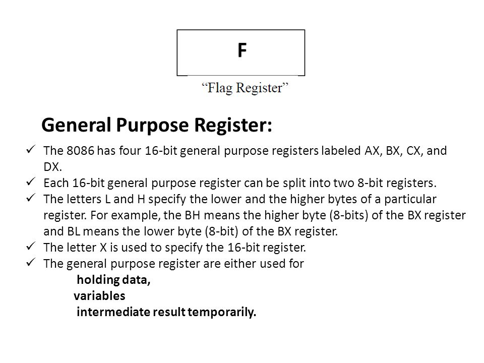 General Purpose Register: The 8086 has four 16-bit general purpose registers labeled AX, BX, CX, and DX. Each 16-bit general purpose register can be s
