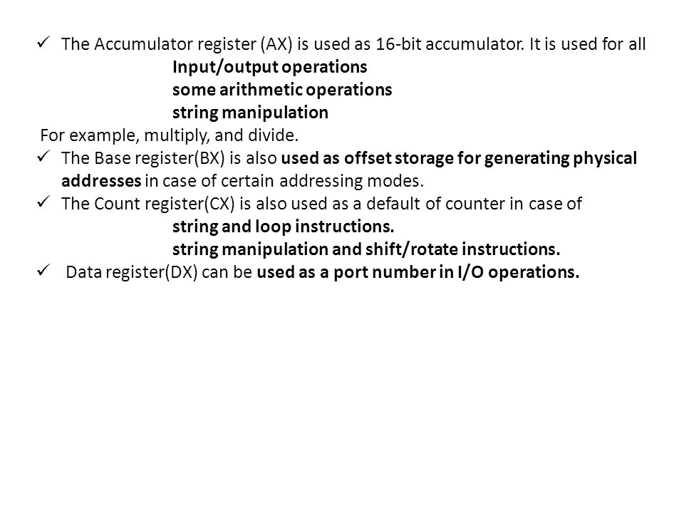 The Accumulator register (AX) is used as 16-bit accumulator. It is used for all Input/output operations some arithmetic operations string manipulation